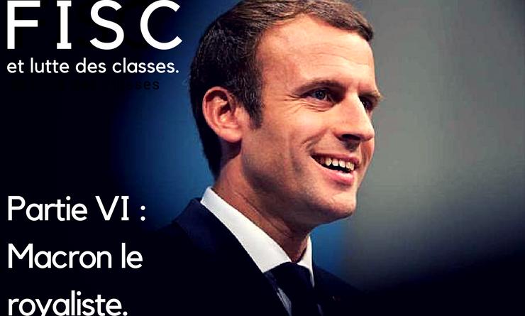 FISC et lutte des classes – Partie Finale – Macron le royaliste.